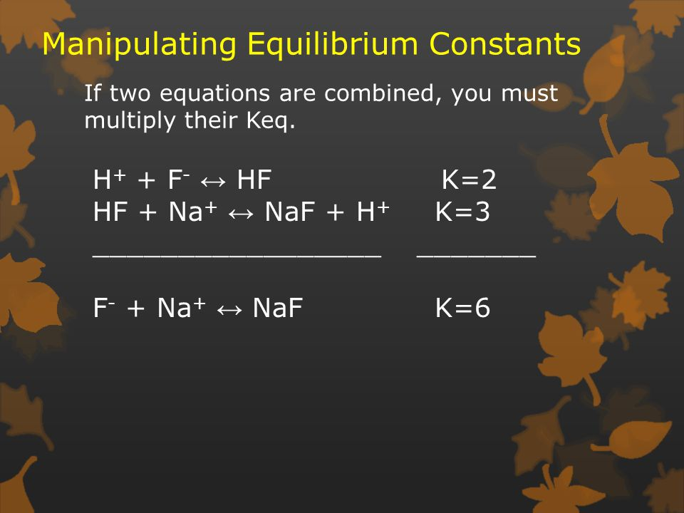 Manipulating Equilibrium Constants If two equations are combined, you must multiply their Keq.