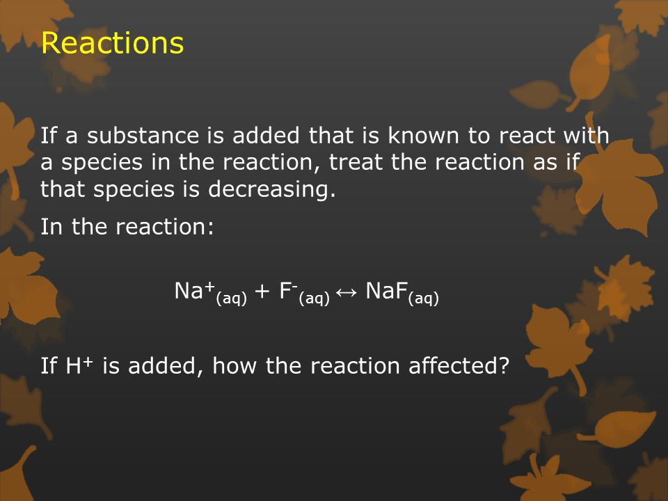 Reactions If a substance is added that is known to react with a species in the reaction, treat the reaction as if that species is decreasing.