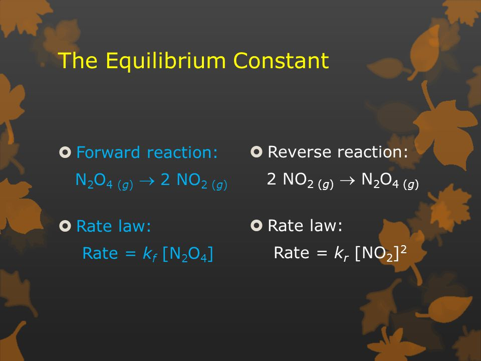 The Equilibrium Constant  Forward reaction: N 2 O 4 (g)  2 NO 2 (g)  Rate law: Rate = k f [N 2 O 4 ]  Reverse reaction: 2 NO 2 (g)  N 2 O 4 (g)  Rate law: Rate = k r [NO 2 ] 2