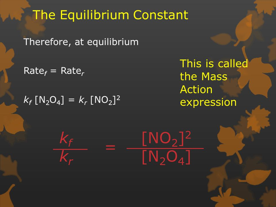 The Equilibrium Constant Therefore, at equilibrium Rate f = Rate r k f [N 2 O 4 ] = k r [NO 2 ] 2 kfkrkfkr [NO 2 ] 2 [N 2 O 4 ] = This is called the Mass Action expression