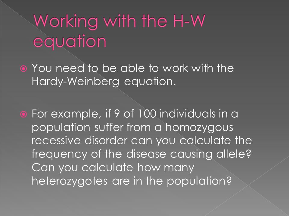  You need to be able to work with the Hardy-Weinberg equation.