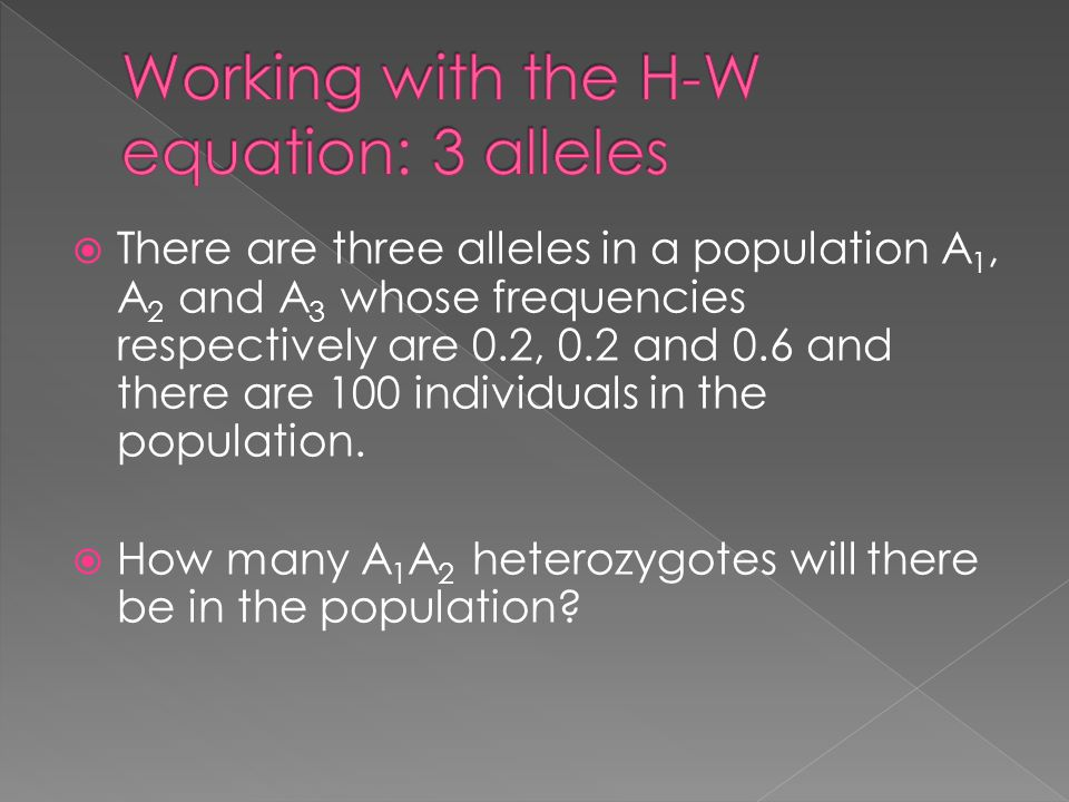  There are three alleles in a population A 1, A 2 and A 3 whose frequencies respectively are 0.2, 0.2 and 0.6 and there are 100 individuals in the population.
