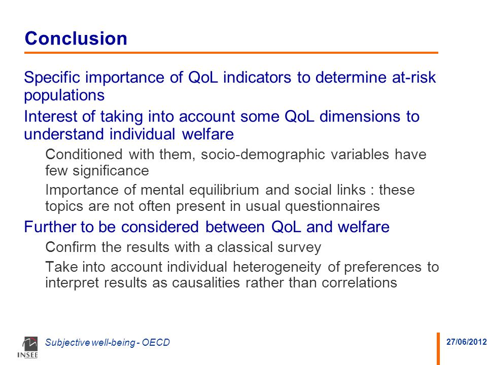 27/06/2012 Subjective well-being - OECD Conclusion Specific importance of QoL indicators to determine at-risk populations Interest of taking into account some QoL dimensions to understand individual welfare Conditioned with them, socio-demographic variables have few significance Importance of mental equilibrium and social links : these topics are not often present in usual questionnaires Further to be considered between QoL and welfare Confirm the results with a classical survey Take into account individual heterogeneity of preferences to interpret results as causalities rather than correlations