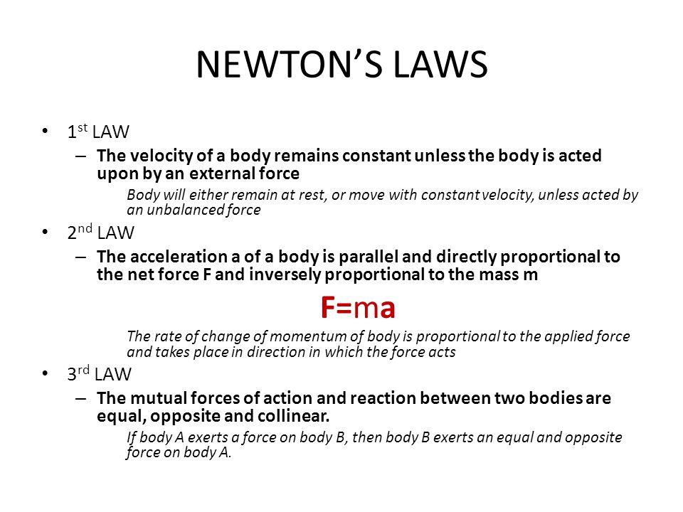 NEWTON'S LAWS 1 st LAW – The velocity of a body remains constant unless the body is acted upon by an external force Body will either remain at rest, or move with constant velocity, unless acted by an unbalanced force 2 nd LAW – The acceleration a of a body is parallel and directly proportional to the net force F and inversely proportional to the mass m F=ma The rate of change of momentum of body is proportional to the applied force and takes place in direction in which the force acts 3 rd LAW – The mutual forces of action and reaction between two bodies are equal, opposite and collinear.