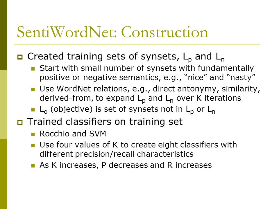 SentiWordNet: Construction  Created training sets of synsets, L p and L n Start with small number of synsets with fundamentally positive or negative semantics, e.g., nice and nasty Use WordNet relations, e.g., direct antonymy, similarity, derived-from, to expand L p and L n over K iterations L o (objective) is set of synsets not in L p or L n  Trained classifiers on training set Rocchio and SVM Use four values of K to create eight classifiers with different precision/recall characteristics As K increases, P decreases and R increases
