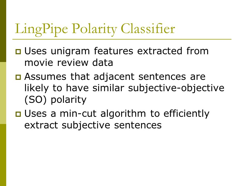 LingPipe Polarity Classifier  Uses unigram features extracted from movie review data  Assumes that adjacent sentences are likely to have similar subjective-objective (SO) polarity  Uses a min-cut algorithm to efficiently extract subjective sentences