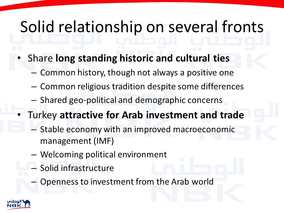 Solid relationship on several fronts Share long standing historic and cultural ties – Common history, though not always a positive one – Common religious tradition despite some differences – Shared geo-political and demographic concerns Turkey attractive for Arab investment and trade – Stable economy with an improved macroeconomic management (IMF) – Welcoming political environment – Solid infrastructure – Openness to investment from the Arab world