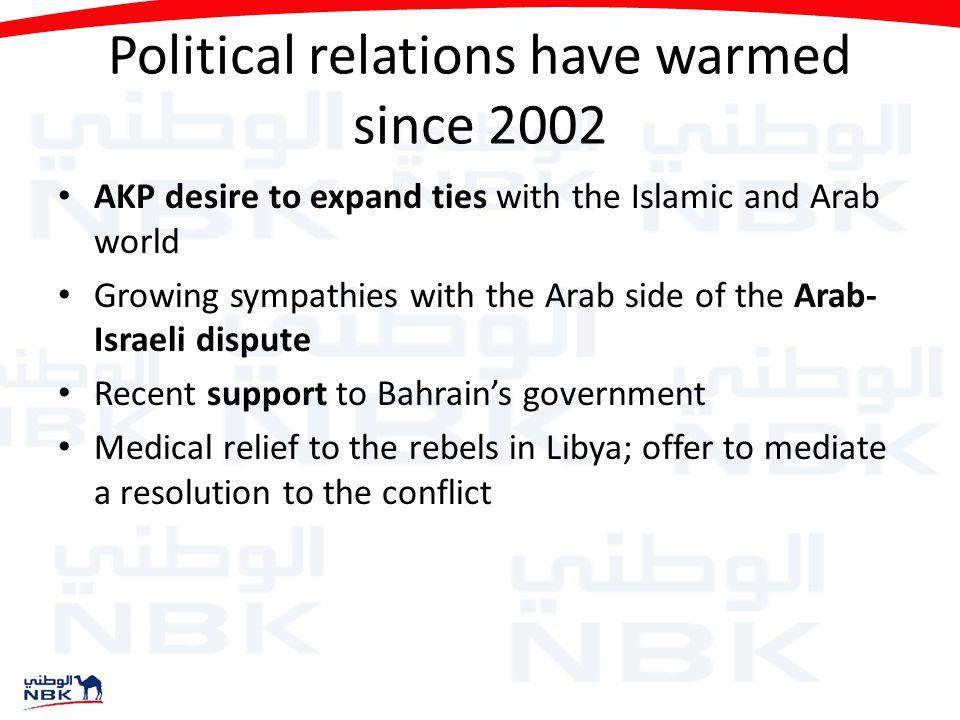 Political relations have warmed since 2002 AKP desire to expand ties with the Islamic and Arab world Growing sympathies with the Arab side of the Arab- Israeli dispute Recent support to Bahrain's government Medical relief to the rebels in Libya; offer to mediate a resolution to the conflict