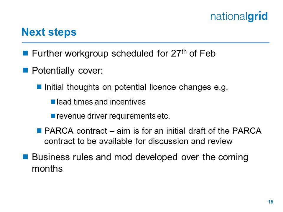 15 Next steps  Further workgroup scheduled for 27 th of Feb  Potentially cover:  Initial thoughts on potential licence changes e.g.