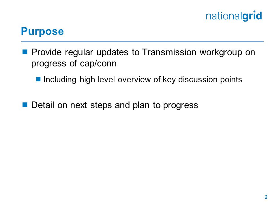 2 Purpose  Provide regular updates to Transmission workgroup on progress of cap/conn  Including high level overview of key discussion points  Detail on next steps and plan to progress