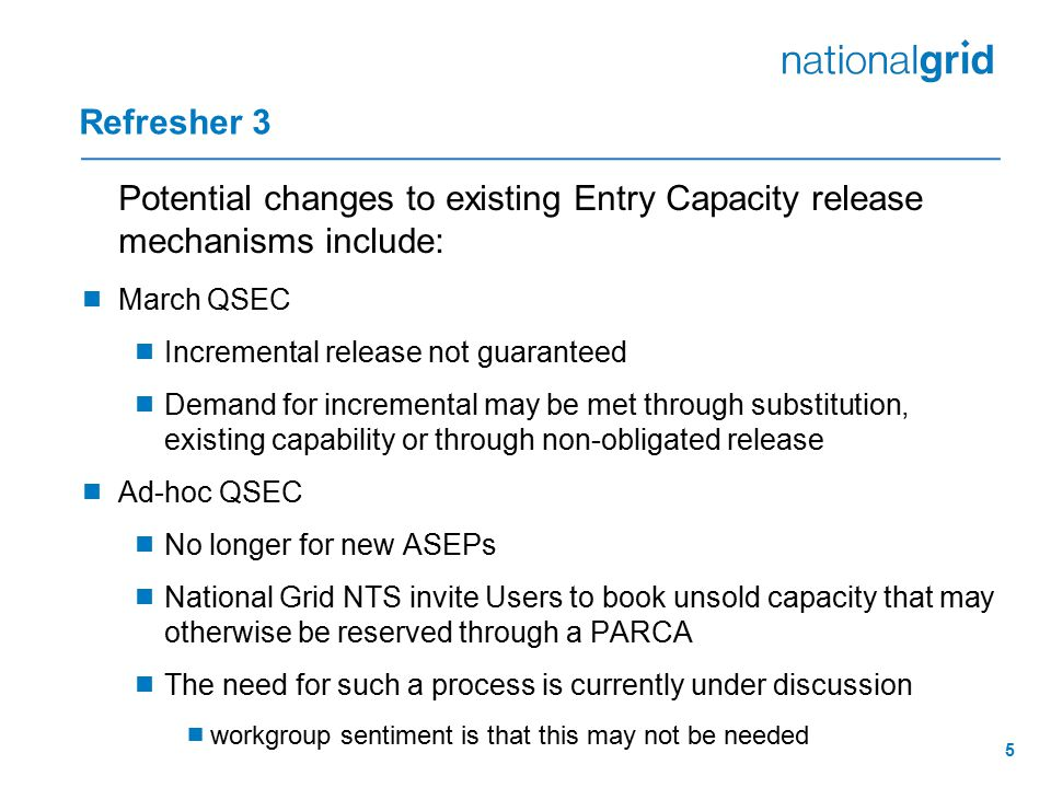 5 Refresher 3 Potential changes to existing Entry Capacity release mechanisms include:  March QSEC  Incremental release not guaranteed  Demand for incremental may be met through substitution, existing capability or through non-obligated release  Ad-hoc QSEC  No longer for new ASEPs  National Grid NTS invite Users to book unsold capacity that may otherwise be reserved through a PARCA  The need for such a process is currently under discussion  workgroup sentiment is that this may not be needed