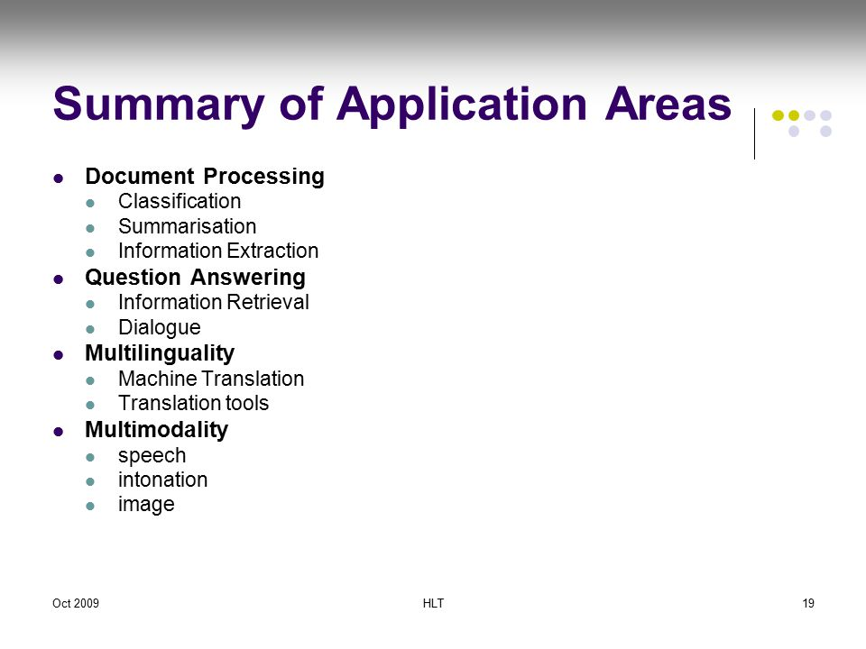 Oct 2009HLT19 Summary of Application Areas Document Processing Classification Summarisation Information Extraction Question Answering Information Retrieval Dialogue Multilinguality Machine Translation Translation tools Multimodality speech intonation image