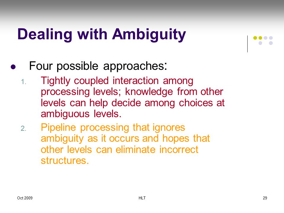 Oct 2009HLT29 Dealing with Ambiguity Four possible approaches : 1.