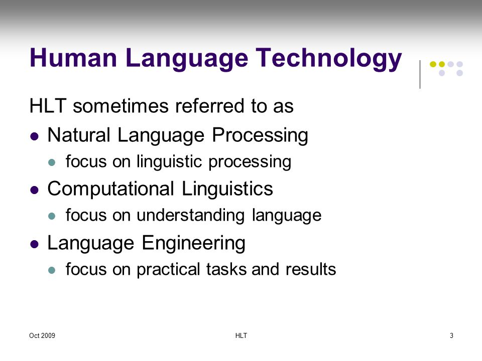 Oct 2009HLT3 Human Language Technology HLT sometimes referred to as Natural Language Processing focus on linguistic processing Computational Linguistics focus on understanding language Language Engineering focus on practical tasks and results