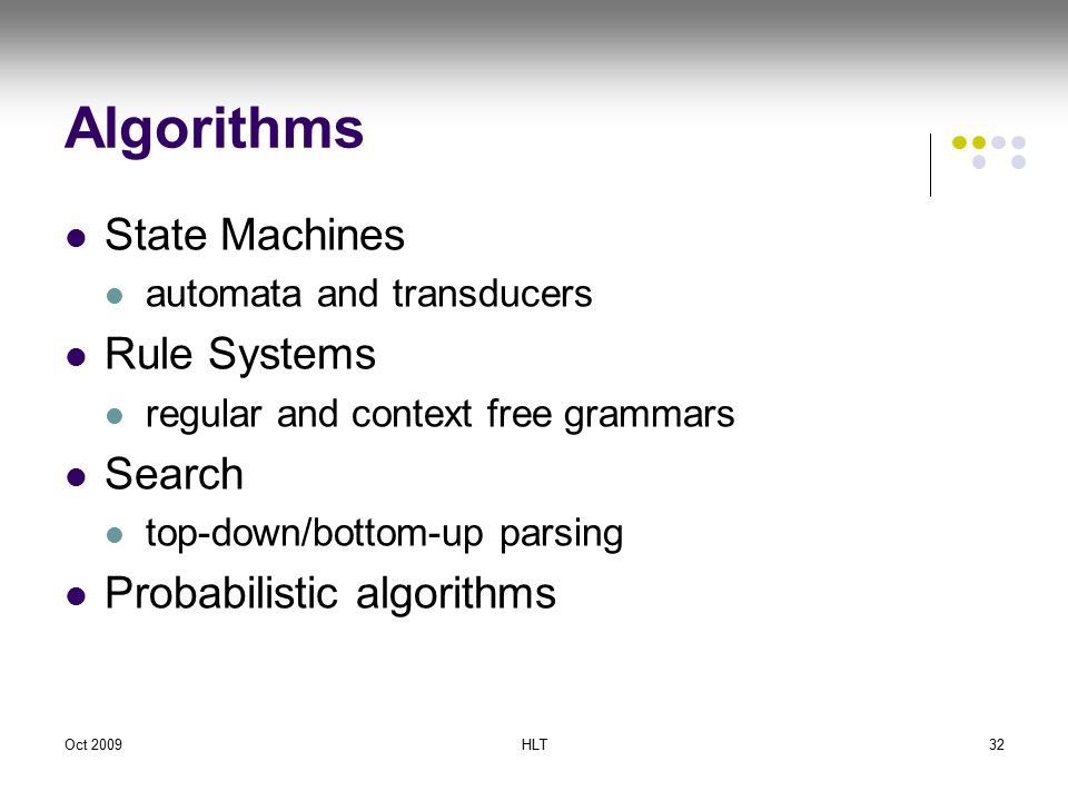 Oct 2009HLT32 Algorithms State Machines automata and transducers Rule Systems regular and context free grammars Search top-down/bottom-up parsing Probabilistic algorithms