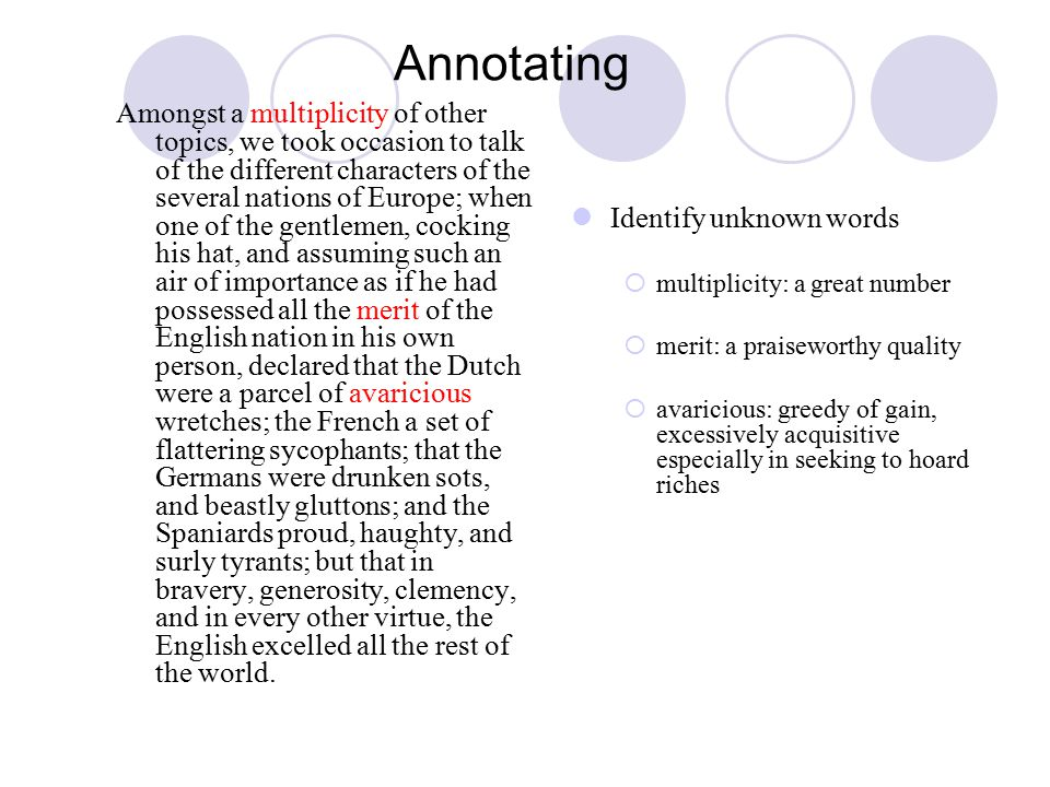 Annotating Amongst a multiplicity of other topics, we took occasion to talk of the different characters of the several nations of Europe; when one of the gentlemen, cocking his hat, and assuming such an air of importance as if he had possessed all the merit of the English nation in his own person, declared that the Dutch were a parcel of avaricious wretches; the French a set of flattering sycophants; that the Germans were drunken sots, and beastly gluttons; and the Spaniards proud, haughty, and surly tyrants; but that in bravery, generosity, clemency, and in every other virtue, the English excelled all the rest of the world.