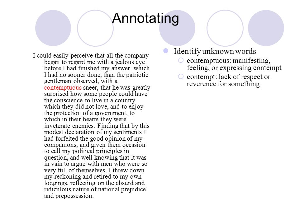 Annotating I could easily perceive that all the company began to regard me with a jealous eye before I had finished my answer, which I had no sooner done, than the patriotic gentleman observed, with a contemptuous sneer, that he was greatly surprised how some people could have the conscience to live in a country which they did not love, and to enjoy the protection of a government, to which in their hearts they were inveterate enemies.
