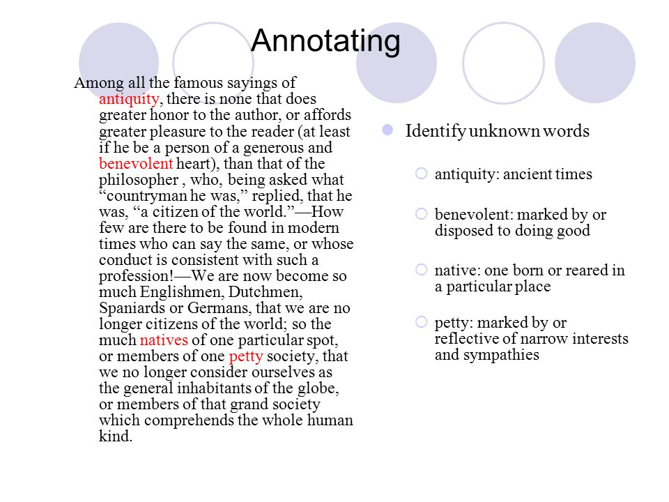 Annotating Among all the famous sayings of antiquity, there is none that does greater honor to the author, or affords greater pleasure to the reader (at least if he be a person of a generous and benevolent heart), than that of the philosopher, who, being asked what countryman he was, replied, that he was, a citizen of the world. —How few are there to be found in modern times who can say the same, or whose conduct is consistent with such a profession!—We are now become so much Englishmen, Dutchmen, Spaniards or Germans, that we are no longer citizens of the world; so the much natives of one particular spot, or members of one petty society, that we no longer consider ourselves as the general inhabitants of the globe, or members of that grand society which comprehends the whole human kind.
