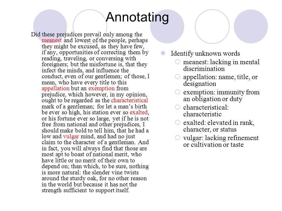 Annotating Did these prejudices prevail only among the meanest and lowest of the people, perhaps they might be excused, as they have few, if any, opportunities of correcting them by reading, traveling, or conversing with foreigners; but the misfortune is, that they infect the minds, and influence the conduct, even of our gentlemen; of those, I mean, who have every title to this appellation but an exemption from prejudice, which however, in my opinion, ought to be regarded as the characteristical mark of a gentleman; for let a man's birth be ever so high, his station ever so exalted, or his fortune ever so large, yet if he is not free from national and other prejudices, I should make bold to tell him, that he had a low and vulgar mind, and had no just claim to the character of a gentleman.
