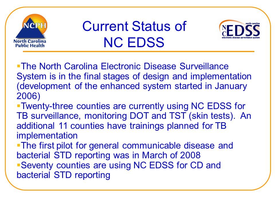 Current Status of NC EDSS  The North Carolina Electronic Disease Surveillance System is in the final stages of design and implementation (development of the enhanced system started in January 2006)  Twenty-three counties are currently using NC EDSS for TB surveillance, monitoring DOT and TST (skin tests).