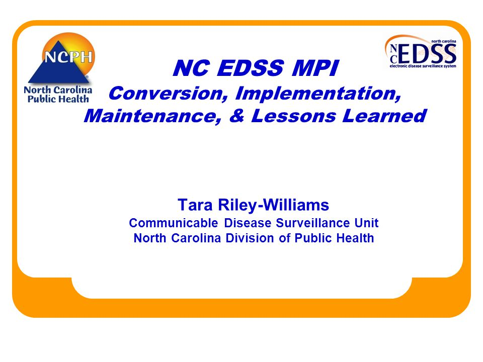 NC EDSS MPI Conversion, Implementation, Maintenance, & Lessons Learned Tara Riley-Williams Communicable Disease Surveillance Unit North Carolina Division of Public Health