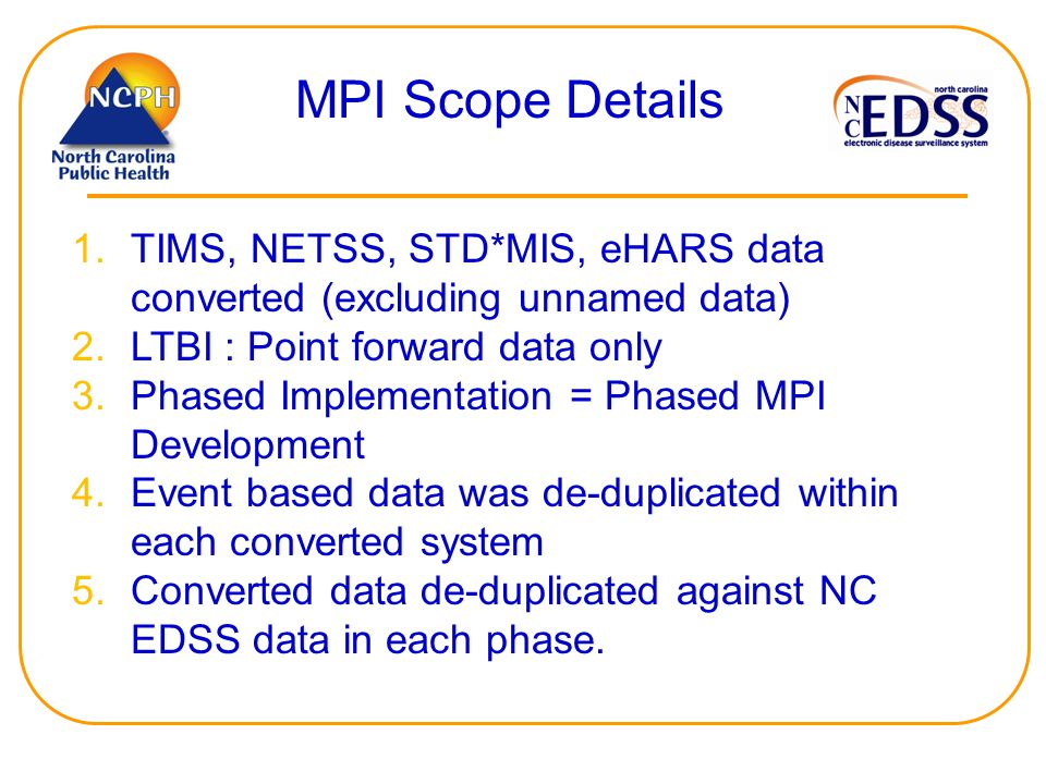 MPI Scope Details 1.TIMS, NETSS, STD*MIS, eHARS data converted (excluding unnamed data) 2.LTBI : Point forward data only 3.Phased Implementation = Phased MPI Development 4.Event based data was de-duplicated within each converted system 5.Converted data de-duplicated against NC EDSS data in each phase.