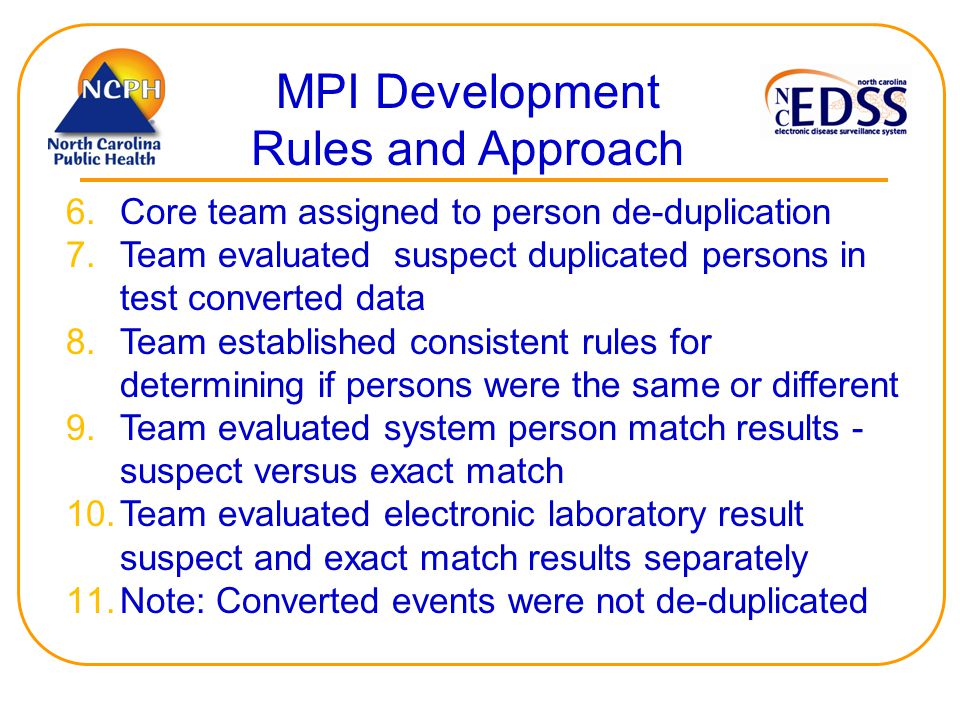 MPI Development Rules and Approach 6.Core team assigned to person de-duplication 7.Team evaluated suspect duplicated persons in test converted data 8.Team established consistent rules for determining if persons were the same or different 9.Team evaluated system person match results - suspect versus exact match 10.Team evaluated electronic laboratory result suspect and exact match results separately 11.Note: Converted events were not de-duplicated