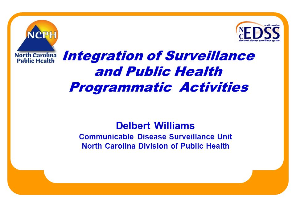 Integration of Surveillance and Public Health Programmatic Activities Delbert Williams Communicable Disease Surveillance Unit North Carolina Division of Public Health