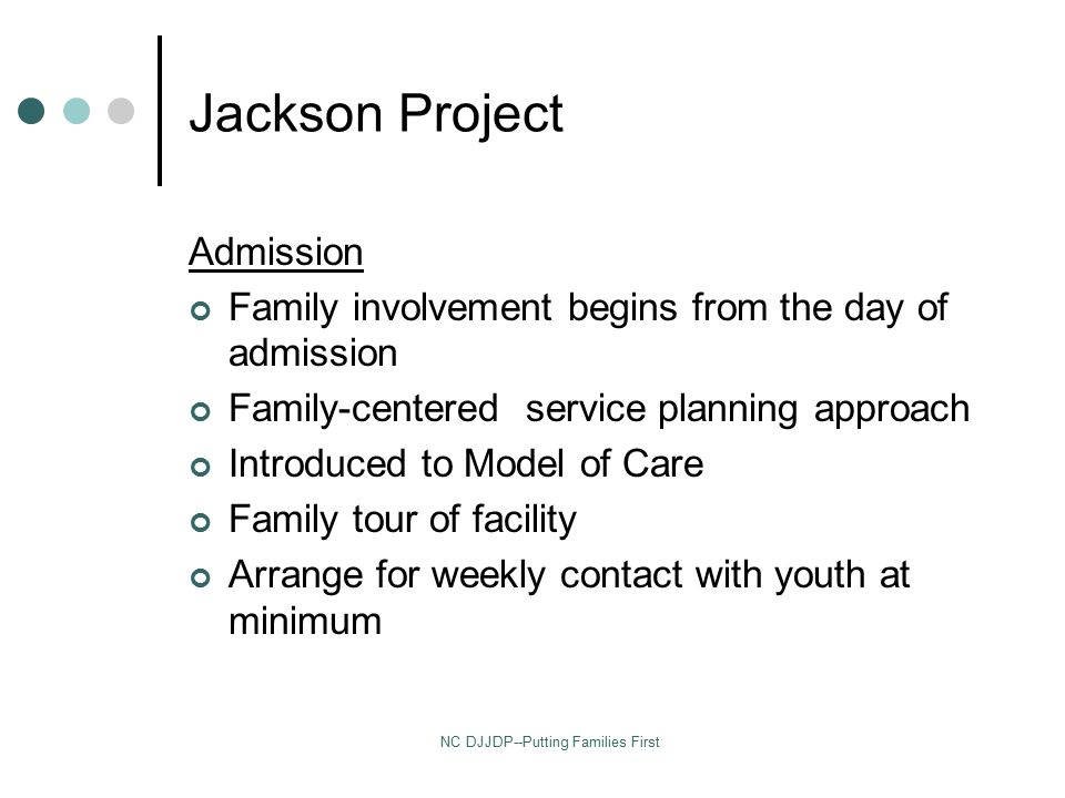 NC DJJDP--Putting Families First Jackson Project Admission Family involvement begins from the day of admission Family-centered service planning approach Introduced to Model of Care Family tour of facility Arrange for weekly contact with youth at minimum