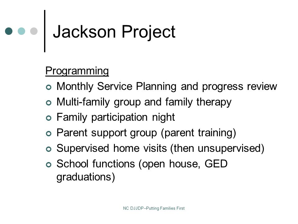 NC DJJDP--Putting Families First Jackson Project Programming Monthly Service Planning and progress review Multi-family group and family therapy Family participation night Parent support group (parent training) Supervised home visits (then unsupervised) School functions (open house, GED graduations)