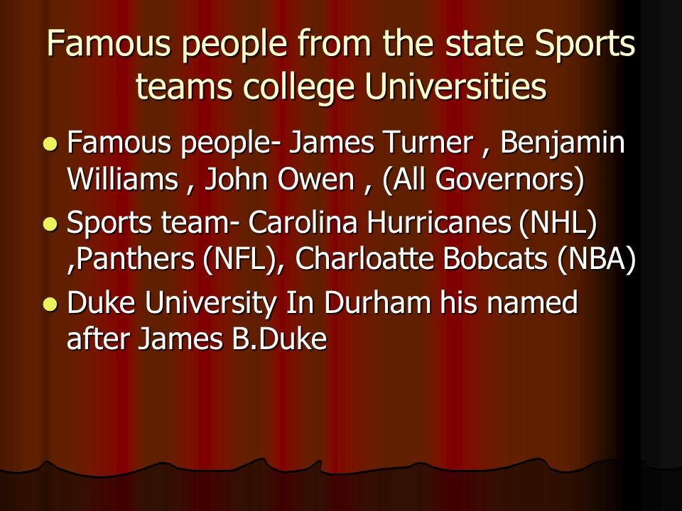 Famous people from the state Sports teams college Universities Famous people- James Turner, Benjamin Williams, John Owen, (All Governors) Famous people- James Turner, Benjamin Williams, John Owen, (All Governors) Sports team- Carolina Hurricanes (NHL),Panthers (NFL), Charloatte Bobcats (NBA) Sports team- Carolina Hurricanes (NHL),Panthers (NFL), Charloatte Bobcats (NBA) Duke University In Durham his named after James B.Duke Duke University In Durham his named after James B.Duke