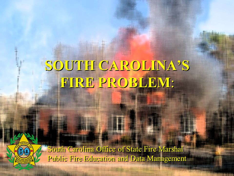 SOUTH CAROLINA'S FIRE PROBLEM: South Carolina Office of State Fire Marshal Public Fire Education and Data Management South Carolina Office of State Fire Marshal Public Fire Education and Data Management