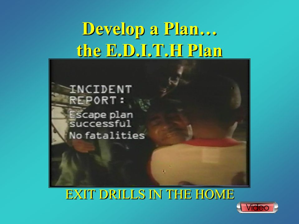 Develop a Plan… the E.D.I.T.H Plan EXIT DRILLS IN THE HOME