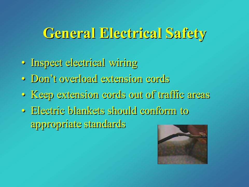 General Electrical Safety Inspect electrical wiring Don't overload extension cords Keep extension cords out of traffic areas Electric blankets should conform to appropriate standards Inspect electrical wiring Don't overload extension cords Keep extension cords out of traffic areas Electric blankets should conform to appropriate standards