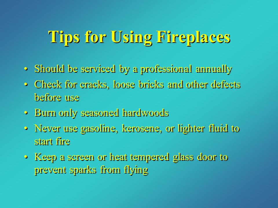 Tips for Using Fireplaces Should be serviced by a professional annually Check for cracks, loose bricks and other defects before use Burn only seasoned hardwoods Never use gasoline, kerosene, or lighter fluid to start fire Keep a screen or heat tempered glass door to prevent sparks from flying Should be serviced by a professional annually Check for cracks, loose bricks and other defects before use Burn only seasoned hardwoods Never use gasoline, kerosene, or lighter fluid to start fire Keep a screen or heat tempered glass door to prevent sparks from flying