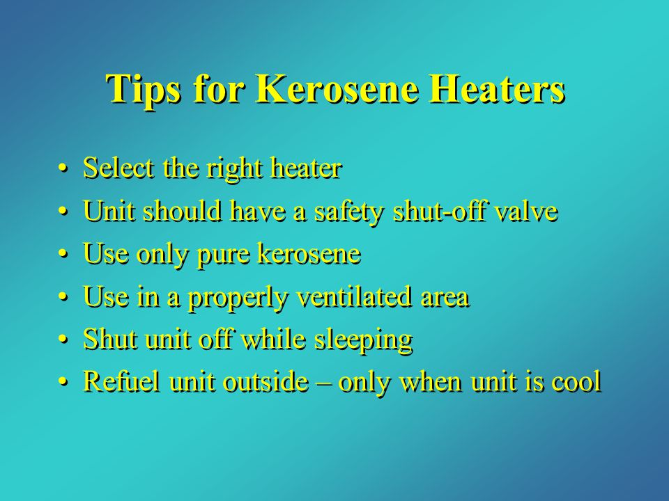 Tips for Kerosene Heaters Select the right heater Unit should have a safety shut-off valve Use only pure kerosene Use in a properly ventilated area Shut unit off while sleeping Refuel unit outside – only when unit is cool Select the right heater Unit should have a safety shut-off valve Use only pure kerosene Use in a properly ventilated area Shut unit off while sleeping Refuel unit outside – only when unit is cool
