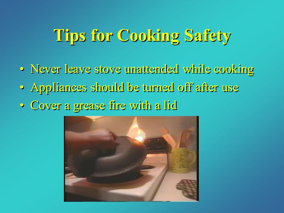 Tips for Cooking Safety Never leave stove unattended while cooking Appliances should be turned off after use Cover a grease fire with a lid Never leave stove unattended while cooking Appliances should be turned off after use Cover a grease fire with a lid