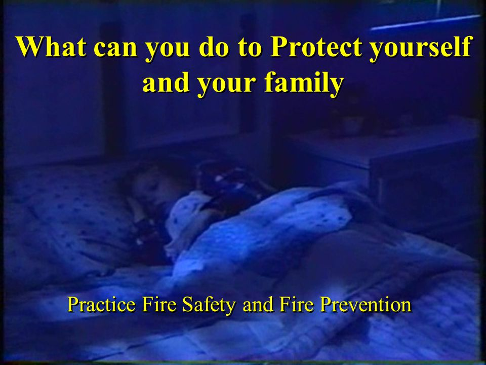 What can you do to Protect yourself and your family Practice Fire Safety and Fire Prevention