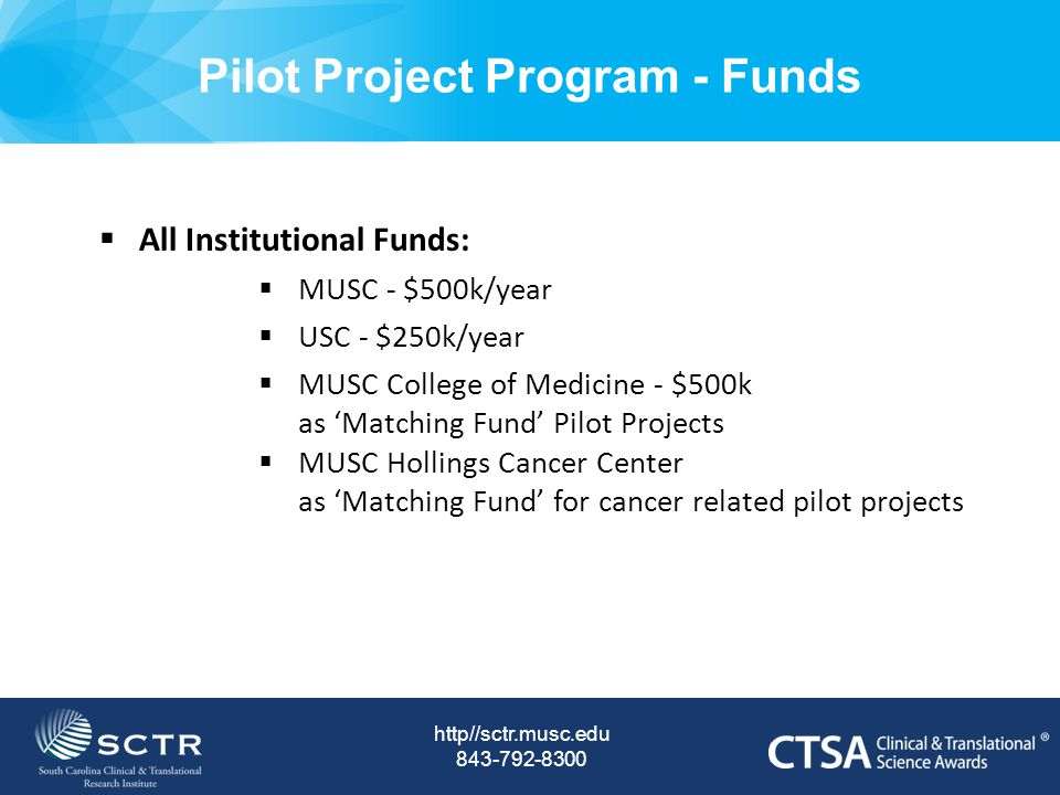 Pilot Project Program - Funds http//sctr.musc.edu  All Institutional Funds:  MUSC - $500k/year  USC - $250k/year  MUSC College of Medicine - $500k as 'Matching Fund' Pilot Projects  MUSC Hollings Cancer Center as 'Matching Fund' for cancer related pilot projects