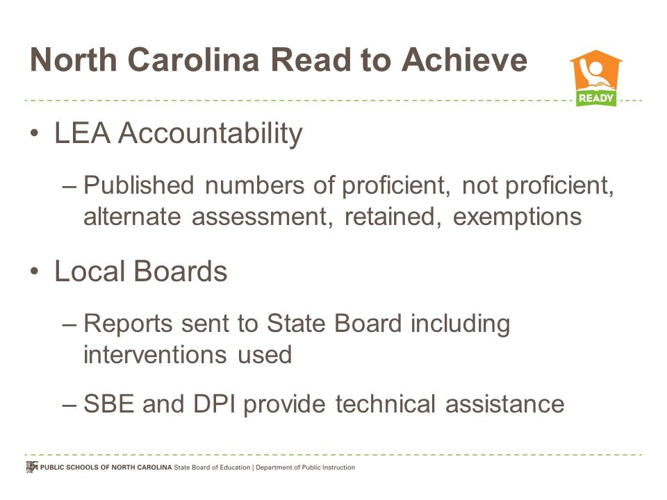 North Carolina Read to Achieve LEA Accountability –Published numbers of proficient, not proficient, alternate assessment, retained, exemptions Local Boards –Reports sent to State Board including interventions used –SBE and DPI provide technical assistance
