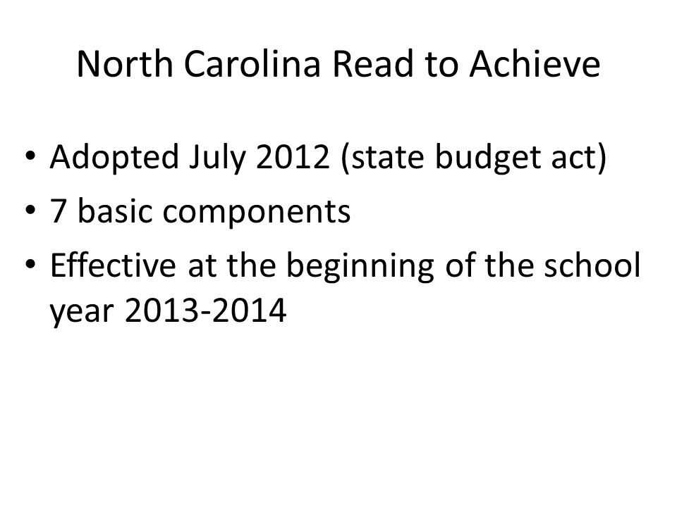 North Carolina Read to Achieve Adopted July 2012 (state budget act) 7 basic components Effective at the beginning of the school year