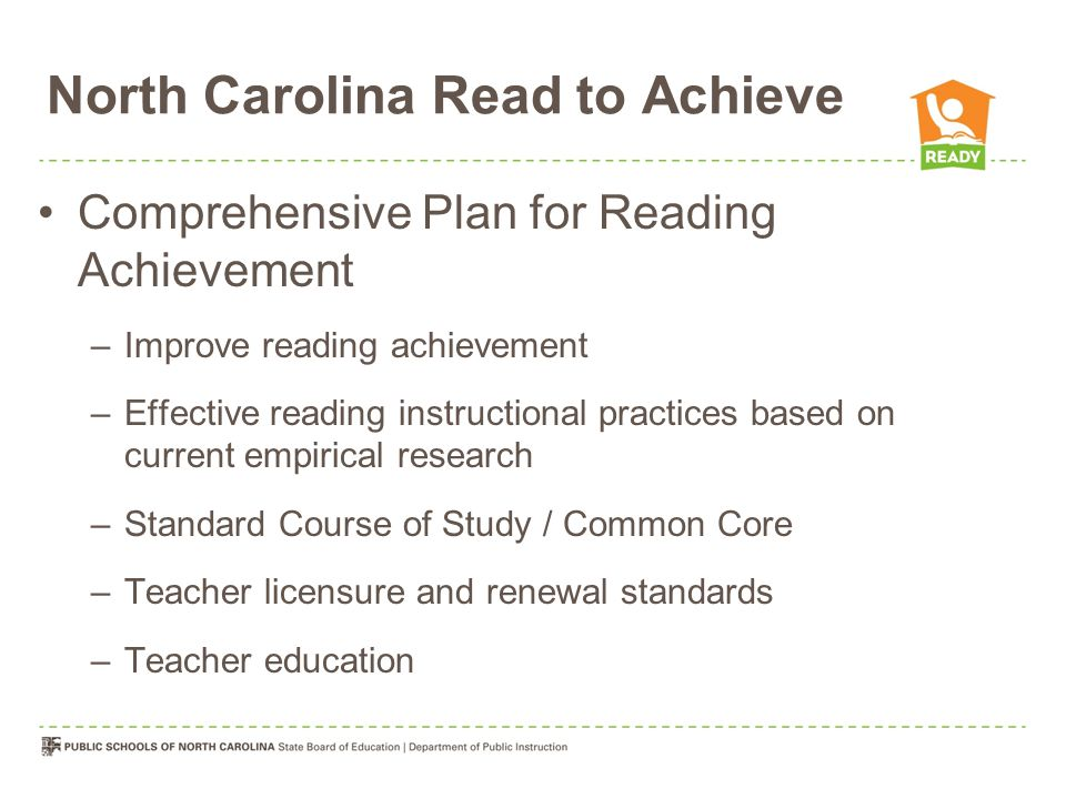 North Carolina Read to Achieve Comprehensive Plan for Reading Achievement –Improve reading achievement –Effective reading instructional practices based on current empirical research –Standard Course of Study / Common Core –Teacher licensure and renewal standards –Teacher education