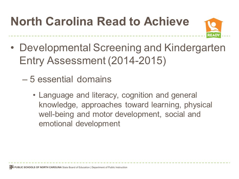North Carolina Read to Achieve Developmental Screening and Kindergarten Entry Assessment ( ) –5 essential domains Language and literacy, cognition and general knowledge, approaches toward learning, physical well-being and motor development, social and emotional development