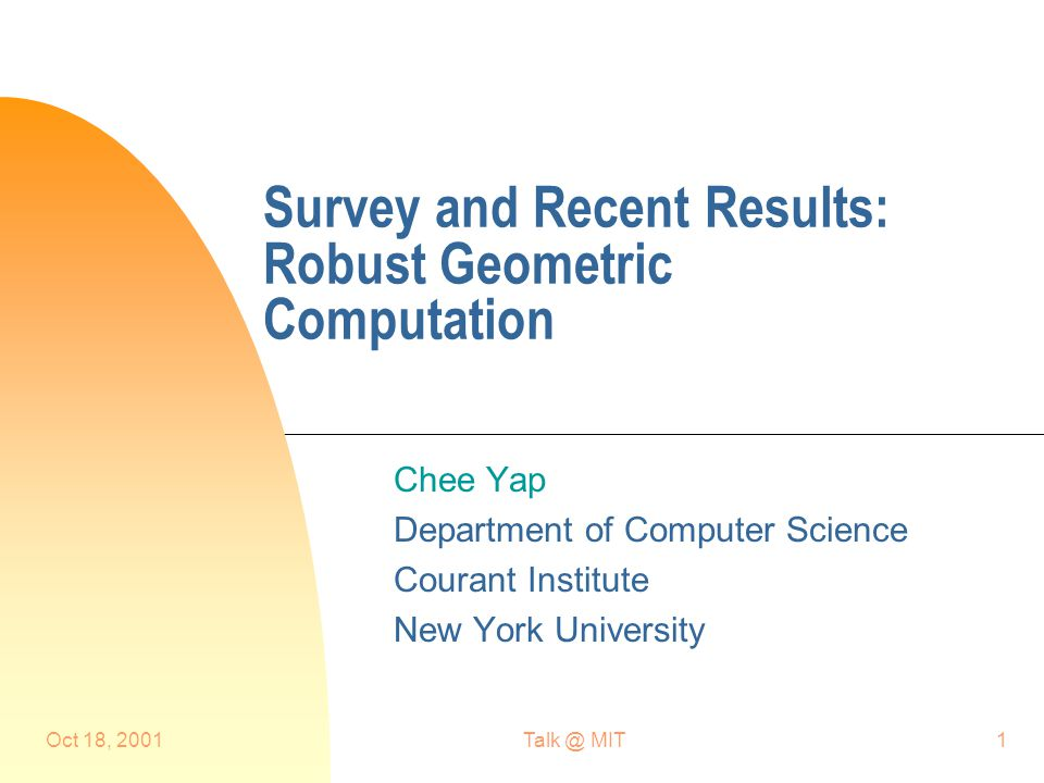 Oct 18, MIT1 Survey and Recent Results: Robust Geometric Computation Chee Yap Department of Computer Science Courant Institute New York University