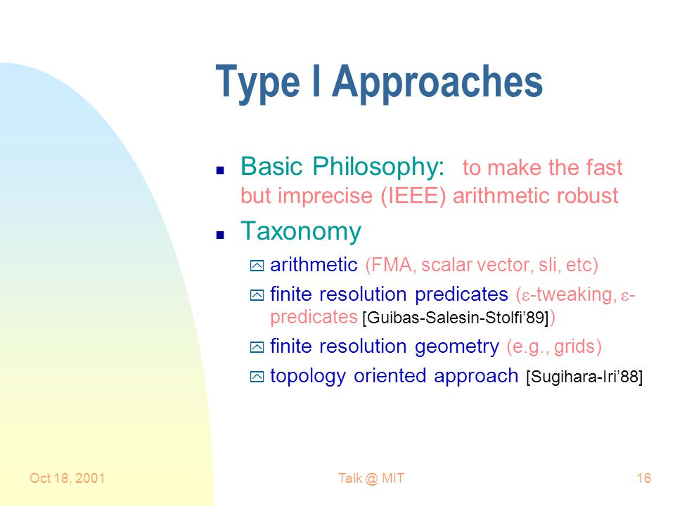 Oct 18, MIT16 Type I Approaches n Basic Philosophy: to make the fast but imprecise (IEEE) arithmetic robust n Taxonomy y arithmetic (FMA, scalar vector, sli, etc) y finite resolution predicates (  -tweaking,  - predicates [Guibas-Salesin-Stolfi'89] ) y finite resolution geometry (e.g., grids) y topology oriented approach [Sugihara-Iri'88]
