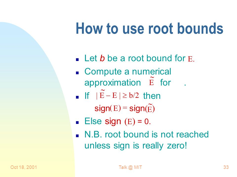 Oct 18, 2001Talk @ MIT33 How to use root bounds n Let b be a root bound for n Compute a numerical approximation for.