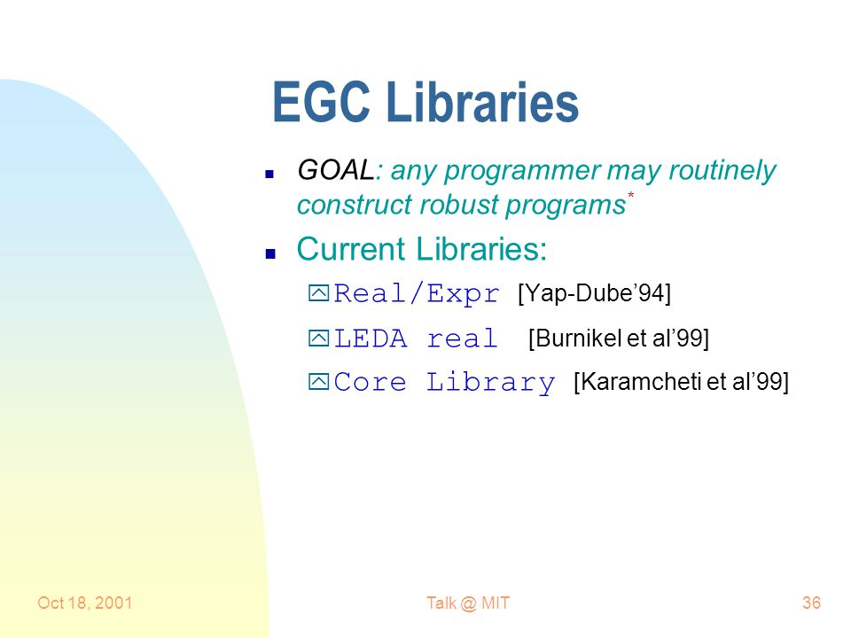 Oct 18, MIT36 EGC Libraries n GOAL: any programmer may routinely construct robust programs * n Current Libraries:  Real/Expr [Yap-Dube'94]  LEDA real [Burnikel et al'99]  Core Library [Karamcheti et al'99]