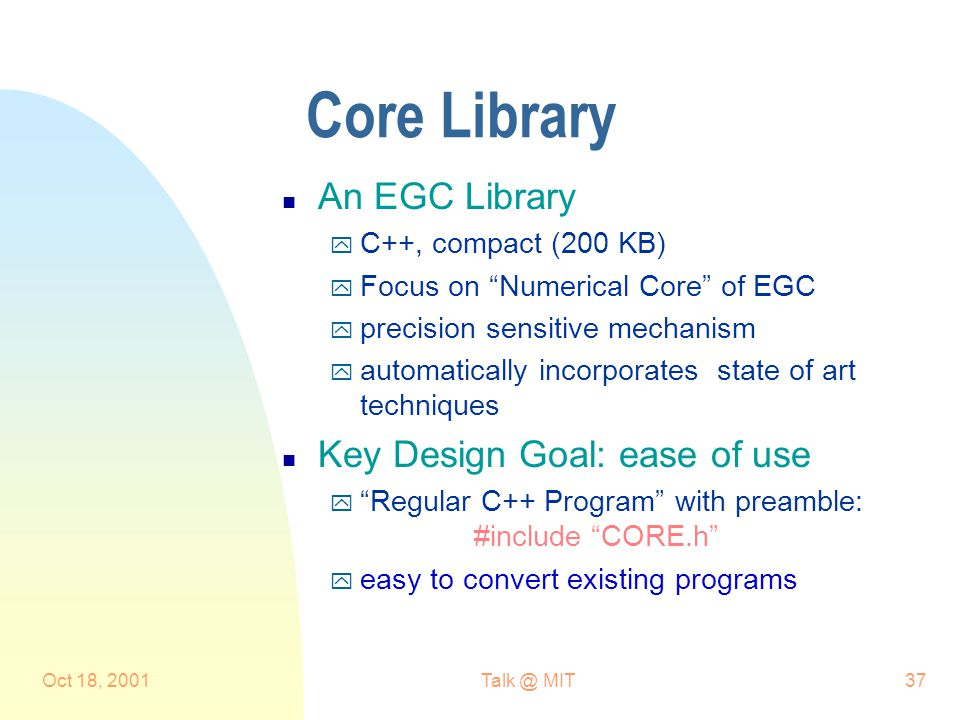 Oct 18, 2001Talk @ MIT37 Core Library n An EGC Library y C++, compact (200 KB) y Focus on Numerical Core of EGC y precision sensitive mechanism y automatically incorporates state of art techniques n Key Design Goal: ease of use y Regular C++ Program with preamble: #include CORE.h y easy to convert existing programs