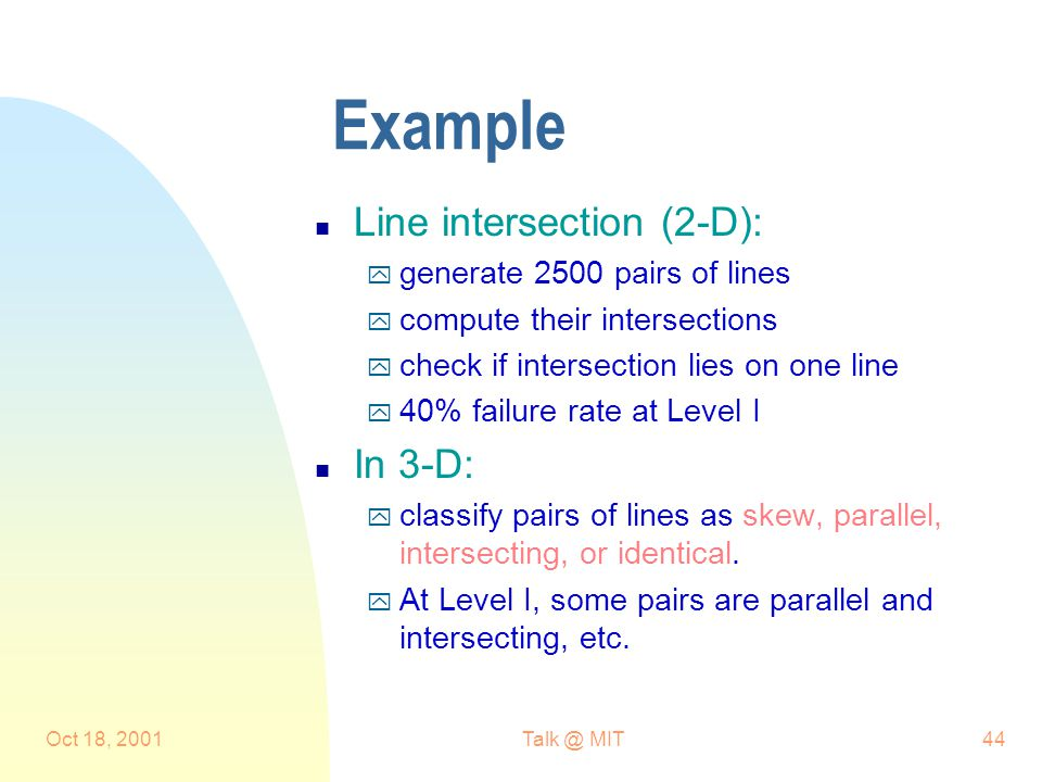 Oct 18, 2001Talk @ MIT44 Example n Line intersection (2-D): y generate 2500 pairs of lines y compute their intersections y check if intersection lies on one line y 40% failure rate at Level I n In 3-D: y classify pairs of lines as skew, parallel, intersecting, or identical.