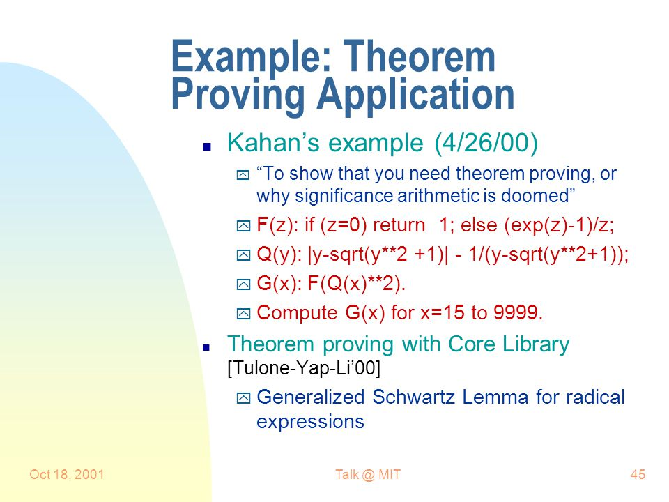 Oct 18, 2001Talk @ MIT45 Example: Theorem Proving Application n Kahan's example (4/26/00) y To show that you need theorem proving, or why significance arithmetic is doomed y F(z): if (z=0) return 1; else (exp(z)-1)/z; y Q(y): |y-sqrt(y**2 +1)| - 1/(y-sqrt(y**2+1)); y G(x): F(Q(x)**2).